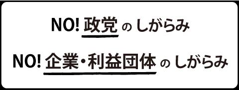 No!政党のしがらみ No!企業・利益団体のしがらみ